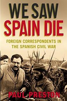 We Saw Spain Die: Foreign Correspondents in the Spanish Civil War (English Edition) de [Preston, Paul]