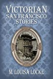 Front cover for the book Victorian San Francisco Stories by M. Louisa Locke