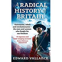 A Radical History Of Britain: Visionaries, Rebels and Revolutionaries - the men and women who fought for our freedoms by Edward Vallance (2010-03-04)