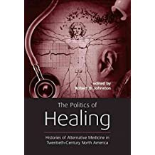 [(The Politics of Healing : Histories of Alternative Medicine in Twentieth-century North America)] [Edited by Robert D. Johnston] published on (January, 2004)