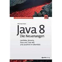 Java 8 - Die Neuerungen: Lambdas, Streams, Date and Time API und JavaFX 8 im Überblick