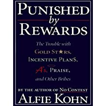 Punished By Rewards: The Trouble with Gold Stars, Incentive Plans, A's, Praise and Other Bribes (English Edition)