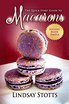 The Quick Start Guide to Macarons: The Secrets to Baking Amazing Macarons Revealed Step-By-Step (Recipes Made Simple, Macarons) (English Edition) von [Stotts, Lindsay]