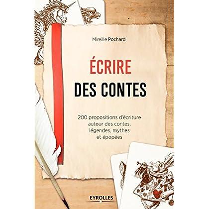 Ecrire des contes: 200 propositions d'écriture autour des contes, légendes, mythes et épopées.