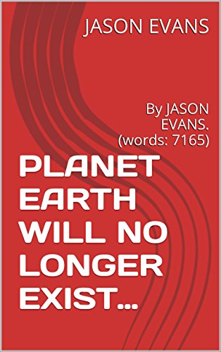 PLANET EARTH WILL NO LONGER EXIST...: By JASON EVANS. (words: 7165) (jason evans series Book 1) (English Edition)
