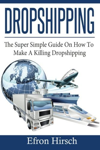 Dropshipping: The Super Simple Guide On How To Make A Killing Dropshipping (Dropshpping for Beginners, Dropshipping Suppliers, Dropshipping Guide, Dropshipping List) (Volume 1) by Efron Hirsch (2016-07-29)