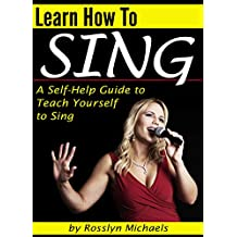 Learn How to Sing: A Self-Help Guide to Teach Yourself to Sing  ( How to Sing for Beginners ) (English Edition)