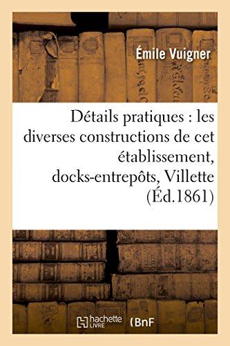 Détails pratiques sur les diverses constructions de cet établissement,: docks-entrepôts de La Villette. Atlas par Vuigner