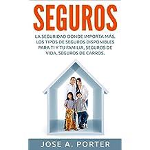 SEGUROS: La Seguridad Donde Importa Mas. Los Tipos de Seguros Disponibles Para Ti y Tu Familia, Seguros de Vida, Seguros de Carros (Spanish Edition)