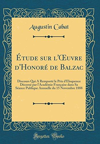 Tude Sur L'Oeuvre D'Honor' de Balzac: Discours Qui a Remport' Le Prix D'Loquence D'Cern' Par L'Acad'mie Franaise Dans Sa S'Ance Publique Annuelle Du 15 Novembre 1888 (Classic Reprint)