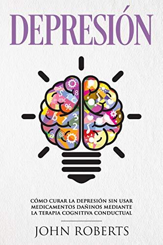 Depresión: Cómo Curar la Depresión sin usar Medicamentos Mediante la Terapia Cognitiva Conductual (Libro en español/Spanish book version) (English Edition)