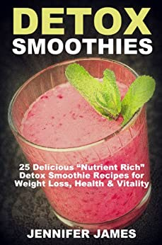 """Detox Smoothies:: Delicious """"Nutrient-Rich"""" Detox Smoothie Recipes For Weight Loss, Health & Vitality (Antioxidant Smoothie Recipes) (English Edition) par [James, Jennifer]"""