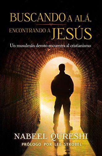 Buscando a Alá encontrando a Jesús: Un musulmán devoto encuentra al cristianismo por Nabeel Qureshi