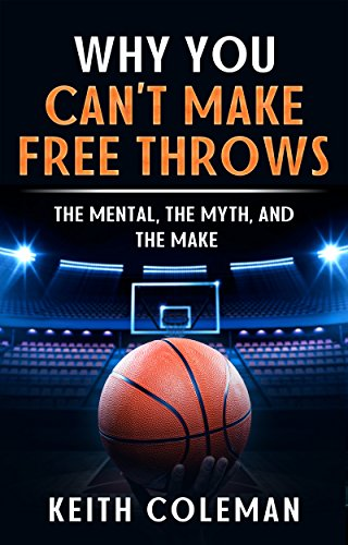 Why You Can't Make Free Throws The Mental, The Myth, and The Make (English Edition) por Keith Coleman