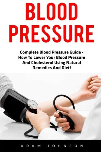 Blood Pressure: Complete Blood Pressure Guide - How To Lower Your Blood Pressure And Cholesterol Using Natural Remedies And Diet! (High Blood Pressure, Blood Pressure, Hypertension) by Adam Johnson (2016-04-22)
