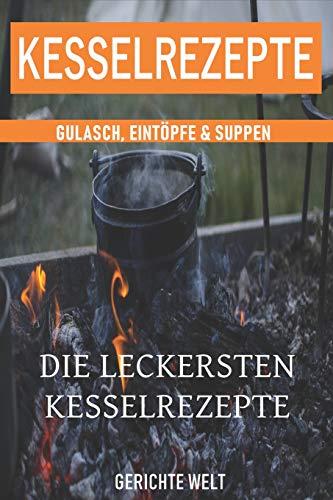 Kesselrezepte: Die leckersten Kesselrezepte. Gulasch, Eintöpfe & Suppen. Das Outdoor Kochbuch