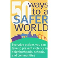50 Ways to a Safer World: Everyday Actions You Can Take to Prevent Violence in Neighborhoods, Schools, and