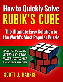 How to Quickly Solve Rubik's Cube: The Ultimate Easy Solution to the World's Most Popular Puzzle - Easy-to-Follow, Step-by-Step Instructions! Full Color Images! by [Harris, Scott]