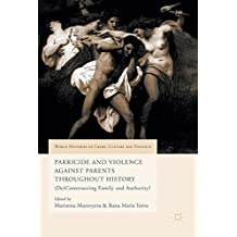 Parricide and Violence Against Parents Throughout History: (De)constructing Family and Authority?