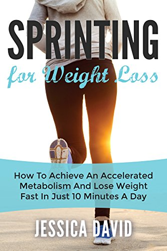 Sprinting For Weight Loss: How To Achieve An Accelerated Metabolism And Lose Weight Fast In Just 10 Minutes A Day (Weight Loss Tips, Running For Weight Loss, Losing Weight Fast) (English Edition)