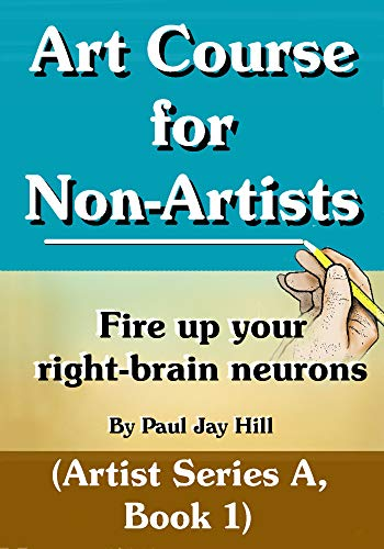 Art Course for Non-Artists, Fire up your right-brain neurons. (Artist Series A, Book One) (English Edition)