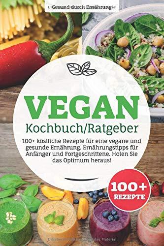 Vegan Kochbuch/ Ratgeber: 100+ köstliche Rezepte für eine vegane und gesunde Ernährung. Ernährungstipps für Anfänger und Fortgeschrittene. Holen Sie das Optimum heraus!
