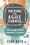 Hacking for Agile Change: with an agile mindset, behaviours and practices (English Edition)