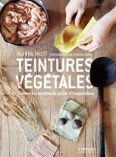 Teintures végétales: Carnet de recettes et cahier d'inspirations par Aurélia Wolff