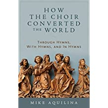 How the Choir Converted the World: Through Hymns, With Hymns, and In Hymns (English Edition)