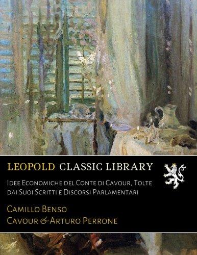 Idee Economiche del Conte di Cavour, Tolte dai Suoi Scritti e Discorsi Parlamentari