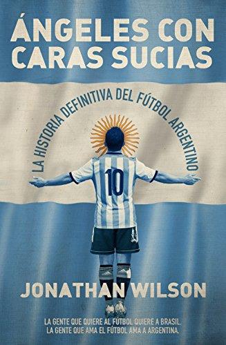 Ángeles con caras sucias: La historia definitiva del fútbol argentino (Córner)