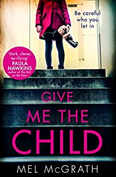 Give Me the Child: the most gripping psychological thriller of the year by [McGrath, Mel]