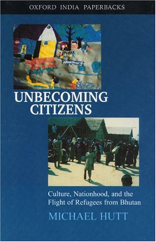 Unbecoming Citizens: Culture Nationhood and the Flight of Refugees from Bhutan