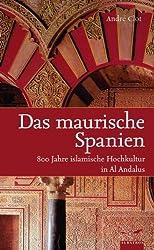 Das maurische Spanien: 800 Jahre islamische Hochkultur in Al Andalus