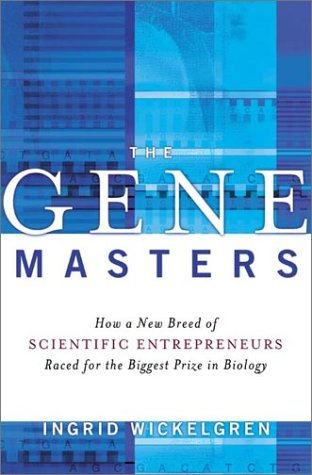 The Gene Masters: How a New Breed of Scientific Entrepreneurs Raced for the Biggest Prize in Biology