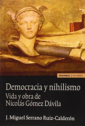 Democracia y nihilismo: Vida y obra de Nicolás Gómez Dávila (Astrolabio Ciencias Sociales) (Filosofia De La Ciencia)