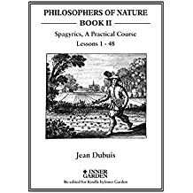 Spagyrics: A Practical Course,  lessons 1 - 48 (PHILOSOPHERS OF NATURE Book 2) (English Edition)