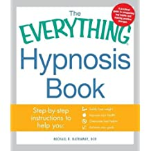 The Everything Hypnosis Book: Safe, Effective Ways to Lose Weight, Improve Your Health, Overcome Bad Habits, and Boost Creativity
