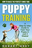 Puppy Training: How to Raise the Perfect Family Dog. A Step-by-step Guide to Your Puppy in Just 2 Weeks! (Dog Training Books)