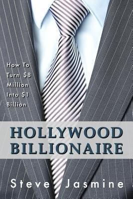 [(Hollywood Billionaire: How to Turn $8 Million Into $1 Billion)] [Author: MR Steve Jasmine] published on (July, 2014)