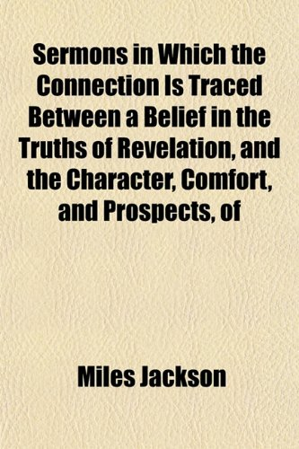 Sermons in Which the Connection Is Traced Between a Belief in the Truths of Revelation, and the Character, Comfort, and Prospects, of