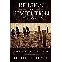 Religion and Revolution in Mexico's North: Even Unto Death . . . Tengamos Fe (English Edition)