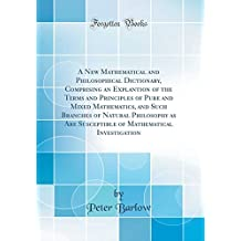 A New Mathematical and Philosophical Dictionary, Comprising an Explantion of the Terms and Principles of Pure and Mixed Mathematics, and Such Branches ... Mathematical Investigation (Classic Reprint)
