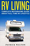 RV LIVING: Complete Motorhome Guide About Full-time RV Lifestyle – Exclusive 99 Tips And Hacks For Beginners In RVing And Boondocking: (motorhome living,how to live in an rv,travel trailers,rv life)