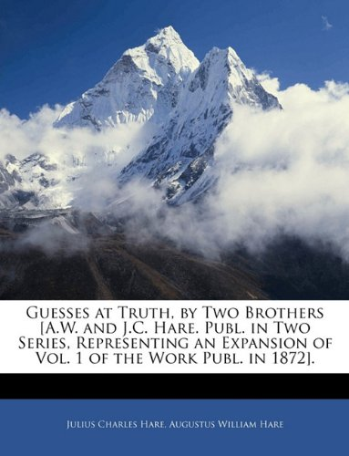 Guesses at Truth, by Two Brothers [A.W. and J.C. Hare. Publ. in Two Series, Representing an Expansion of Vol. 1 of the Work Publ. in 1872].