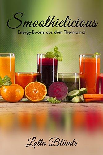 REZEPTE FÜR DEN THERMOMIX / SMOOTHIES: Smoothielicious (Energy - Boost aus dem Thermomix, Smoothies, Gesund, Vegetarisch, Vitamine) (Energy-boost Getränke)