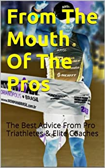 From The Mouth Of The Pros: The Best Advice From Pro Triathletes & Elite Coaches by [Egge, Tim]
