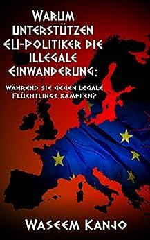 Warum unterstützen EU-Politiker die illegale Einwanderung: während sie gegen legale Flüchtlinge kämpfen? (German Edition) by [Kanjo, Waseem]