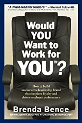 Would YOU Want to Work for YOU? How to Build An Executive Leadership Brand that Inspires Loyalty and Drives Employee Performance by Brenda Bence (2014-01-02)