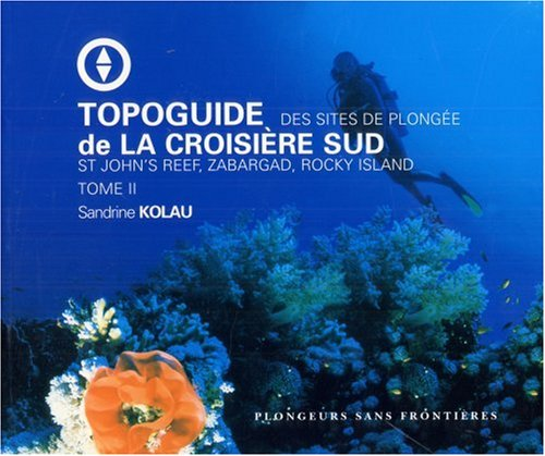 Topoguide de la croisière sud : Tome 2, Des sites de plongée St John's Reef, Zabargad, Rocky Island